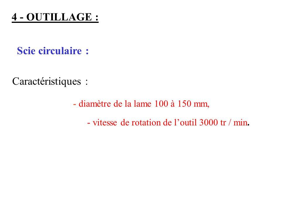 4 - OUTILLAGE : Scie circulaire : Caractéristiques : - diamètre de la lame 100 à 150 mm, - vitesse de rotation de loutil 3000 tr / min.