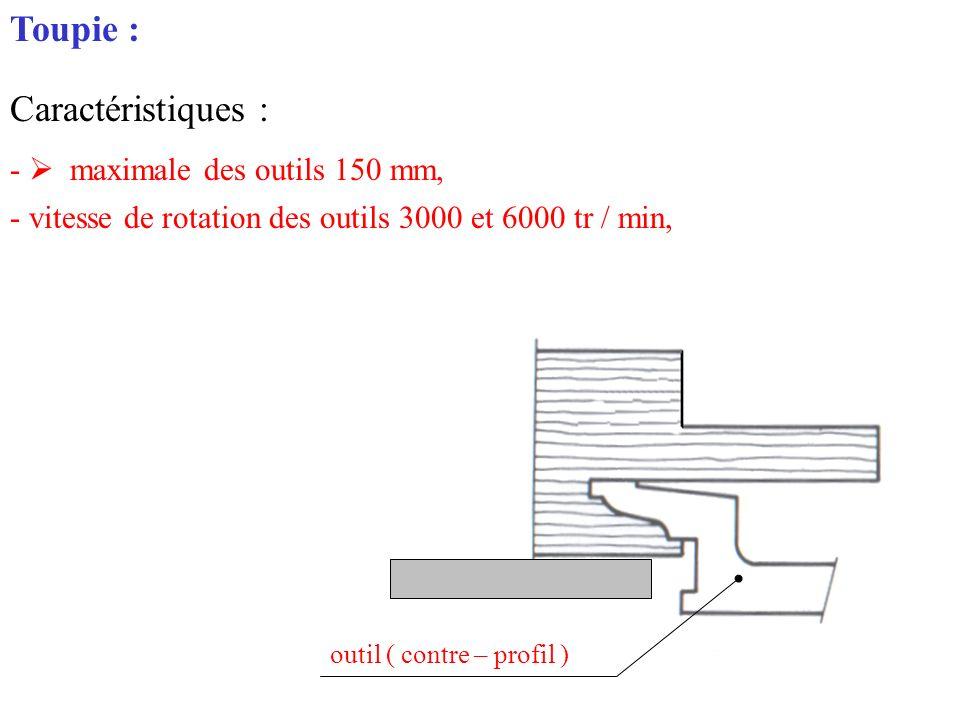Toupie : Caractéristiques : - maximale des outils 150 mm, - vitesse de rotation des outils 3000 et 6000 tr / min, outil ( contre – profil )