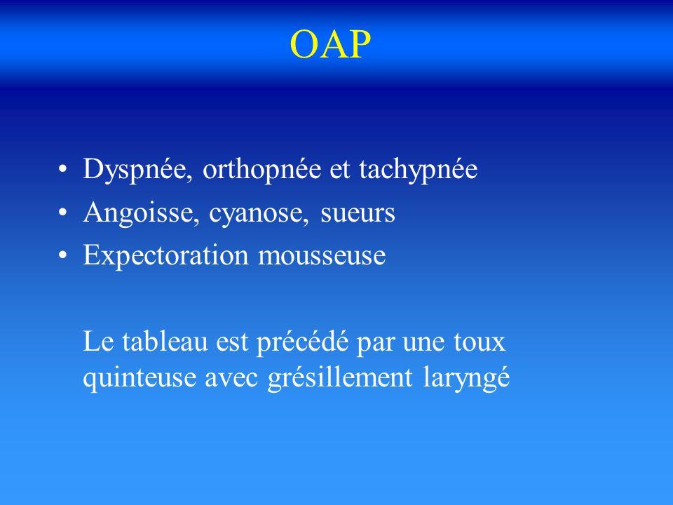 OAP Dyspnée, orthopnée et tachypnée Angoisse, cyanose, sueurs Expectoration mousseuse Le tableau est précédé par une toux quinteuse avec grésillement