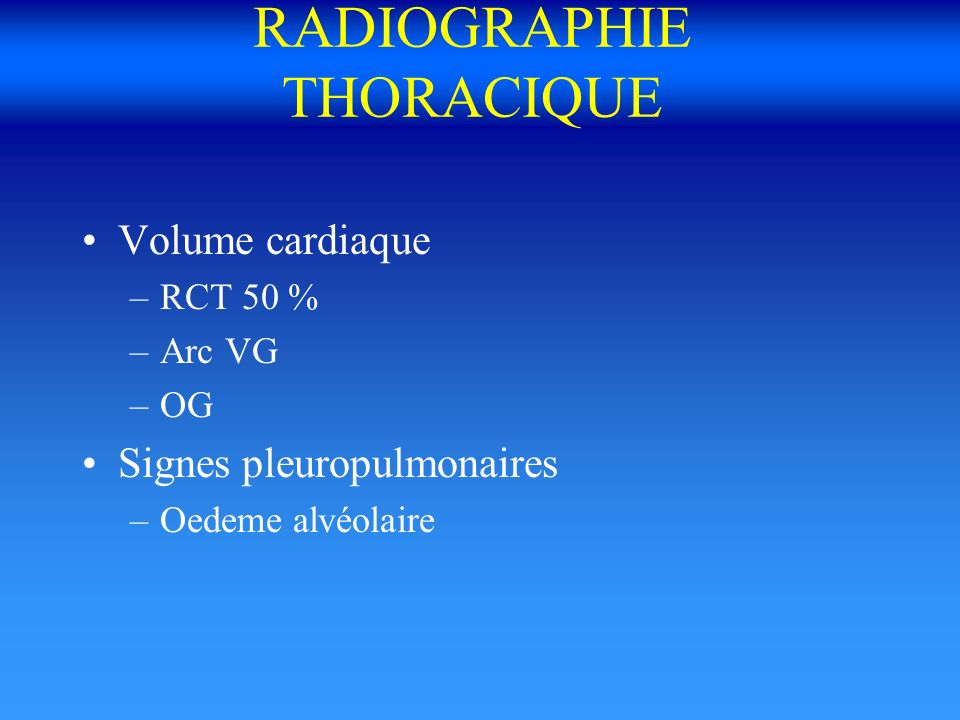 RADIOGRAPHIE THORACIQUE Volume cardiaque –RCT 50 % –Arc VG –OG Signes pleuropulmonaires –Oedeme alvéolaire