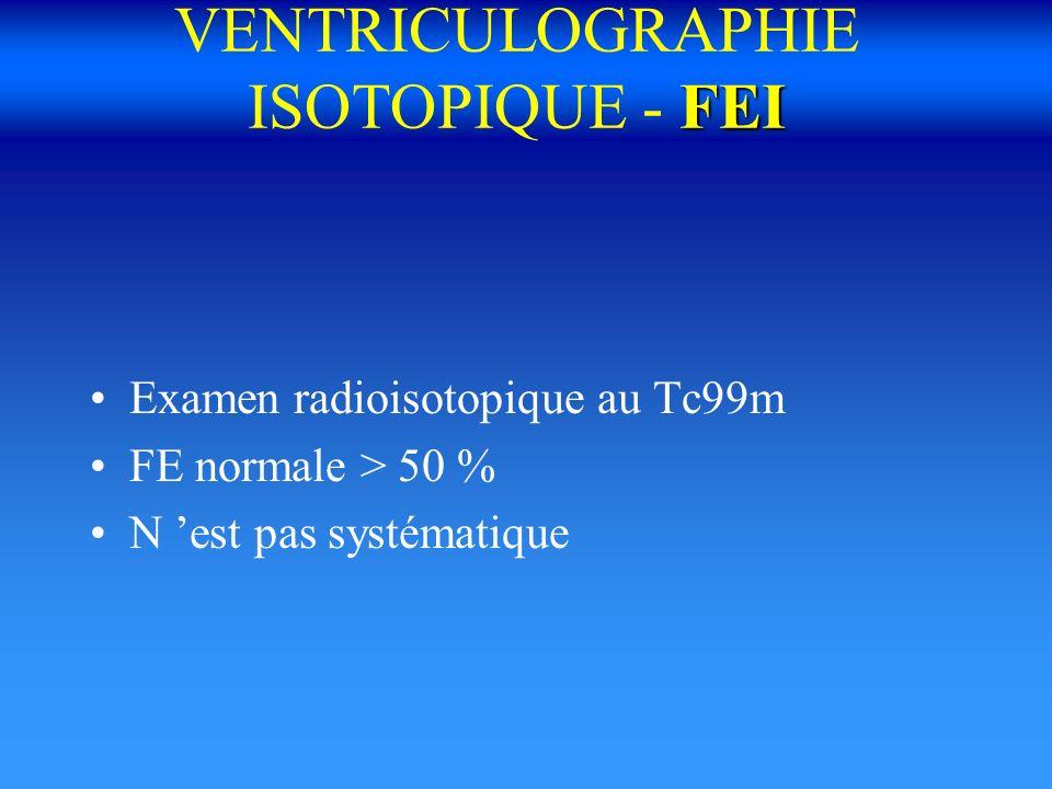 FEI VENTRICULOGRAPHIE ISOTOPIQUE - FEI Examen radioisotopique au Tc99m FE normale > 50 % N est pas systématique