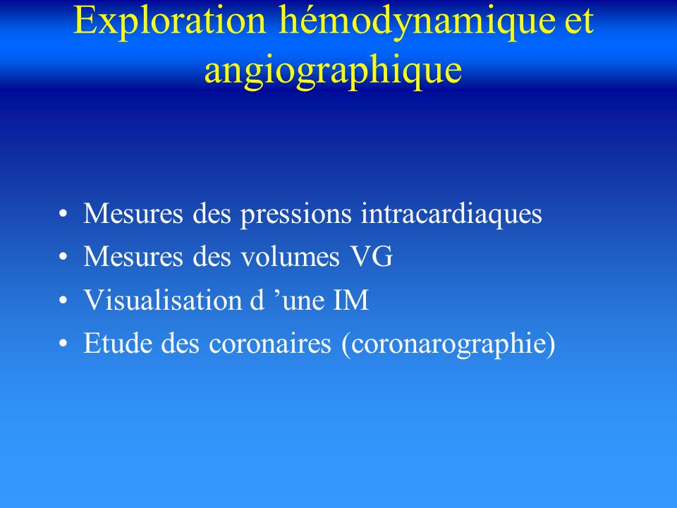 Exploration hémodynamique et angiographique Mesures des pressions intracardiaques Mesures des volumes VG Visualisation d une IM Etude des coronaires (
