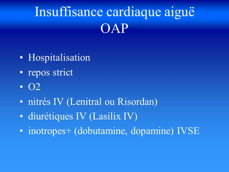 Insuffisance cardiaque aiguë OAP Hospitalisation repos strict O2 nitrés IV (Lenitral ou Risordan) diurétiques IV (Lasilix IV) inotropes+ (dobutamine,
