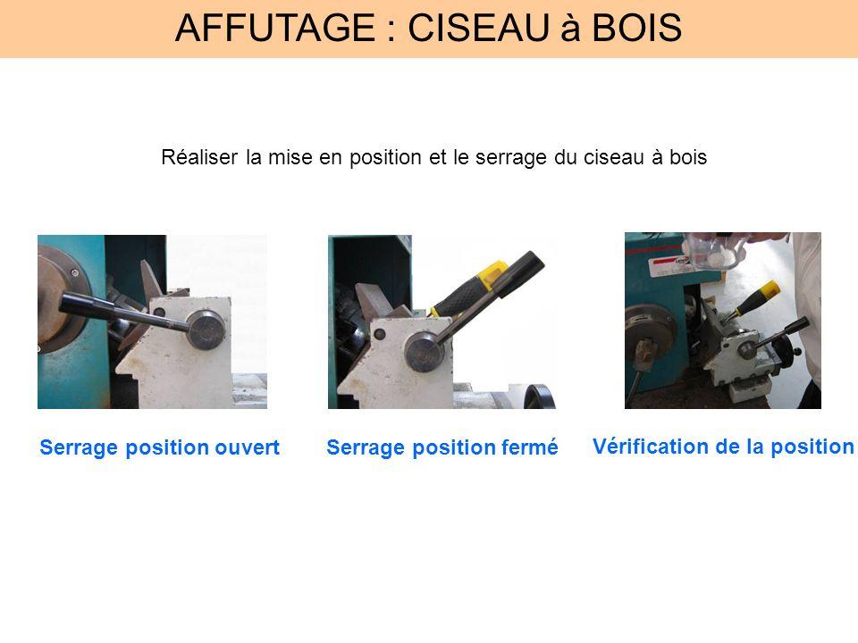 AFFUTAGE : CISEAU à BOIS Réaliser la mise en position et le serrage du ciseau à bois Serrage position ouvertSerrage position fermé Vérification de la