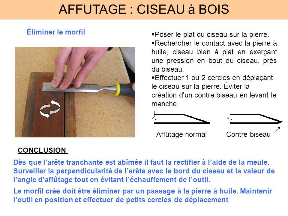 AFFUTAGE : CISEAU à BOIS Éliminer le morfil Poser le plat du ciseau sur la pierre. Rechercher le contact avec la pierre à huile, ciseau bien à plat en