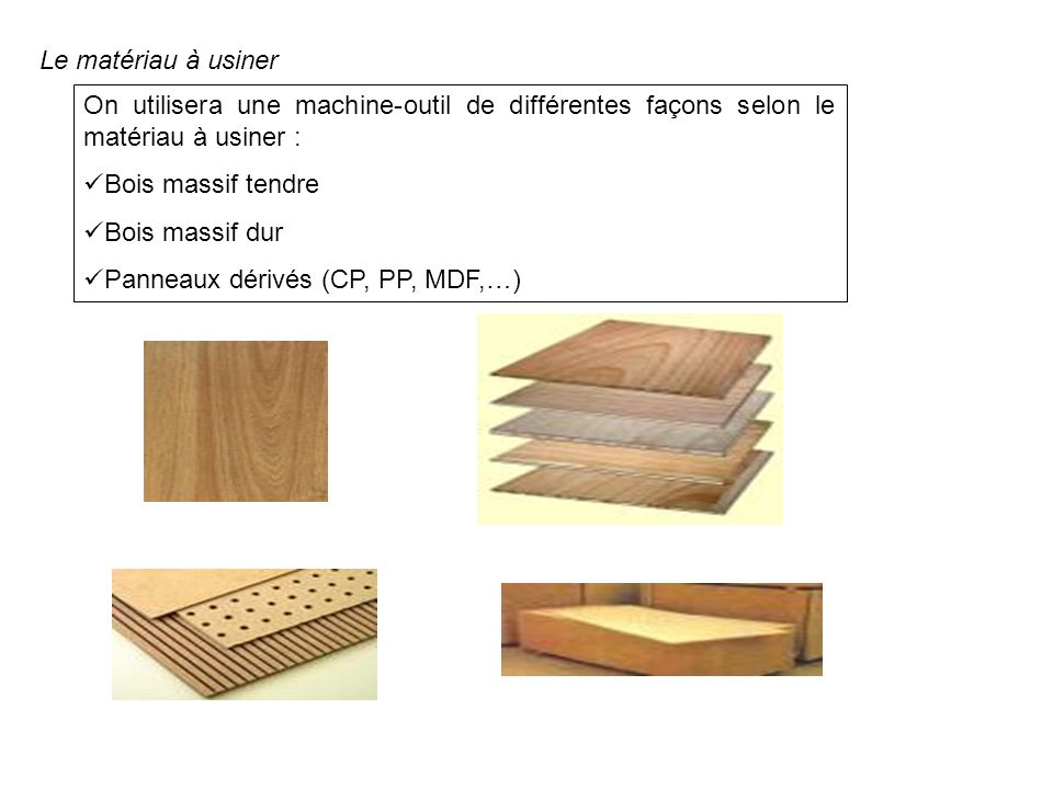 Le matériau à usiner On utilisera une machine-outil de différentes façons selon le matériau à usiner : Bois massif tendre Bois massif dur Panneaux dér