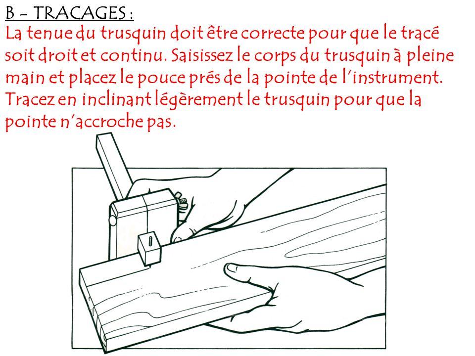 B - TRACAGES : La tenue du trusquin doit être correcte pour que le tracé soit droit et continu. Saisissez le corps du trusquin à pleine main et placez
