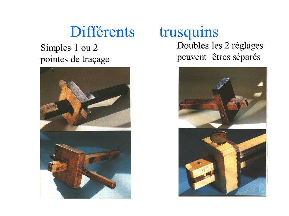 Différents trusquins Simples 1 ou 2 pointes de traçage Doubles les 2 réglages peuvent êtres séparés