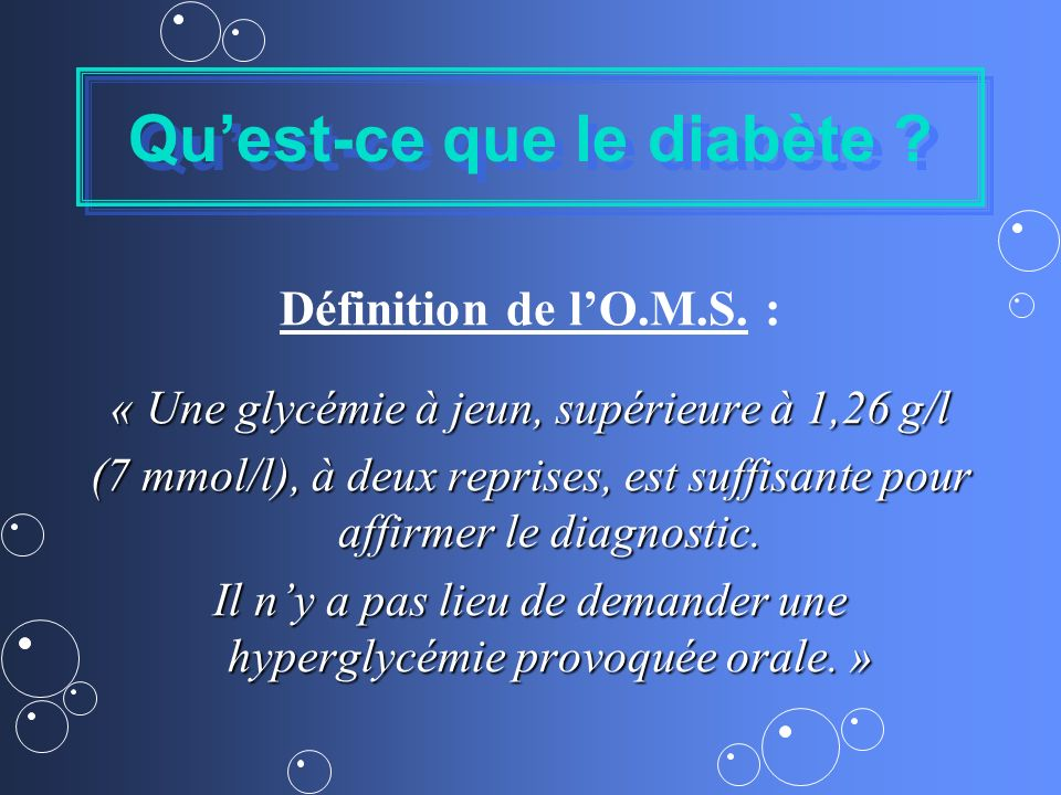 Quest-ce que le diabète ? Définition de lO.M.S. : « Une glycémie à jeun, supérieure à 1,26 g/l (7 mmol/l), à deux reprises, est suffisante pour affirm
