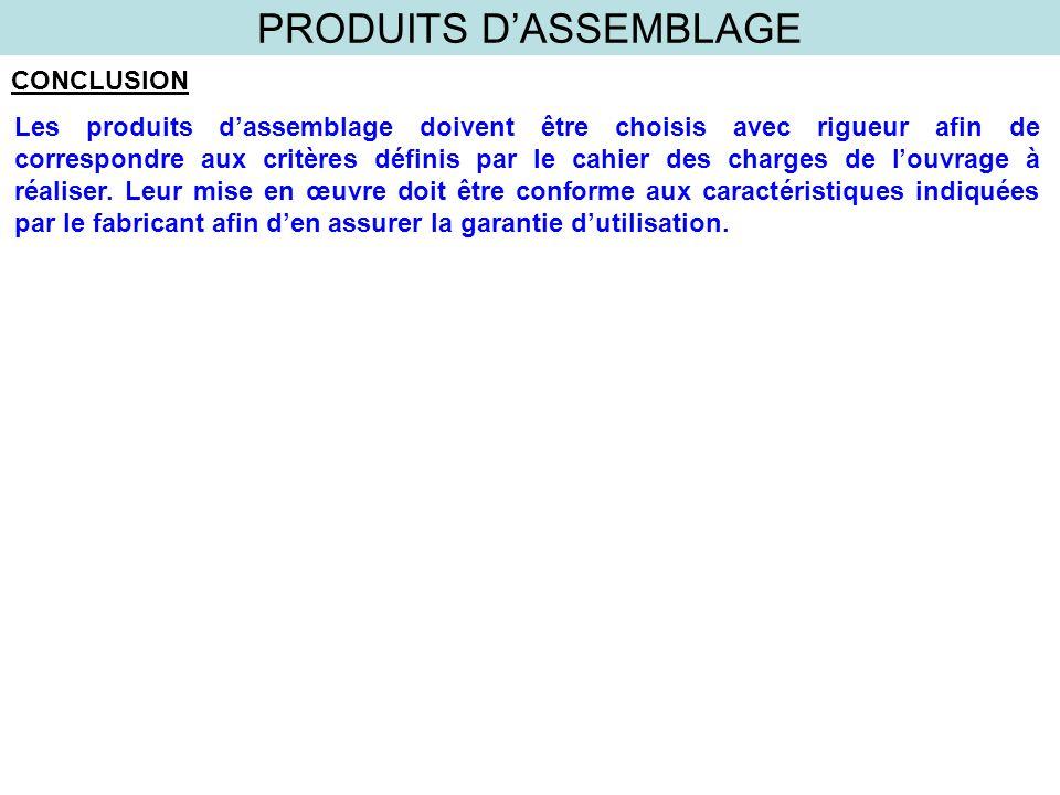 PRODUITS DASSEMBLAGE CONCLUSION Les produits dassemblage doivent être choisis avec rigueur afin de correspondre aux critères définis par le cahier des