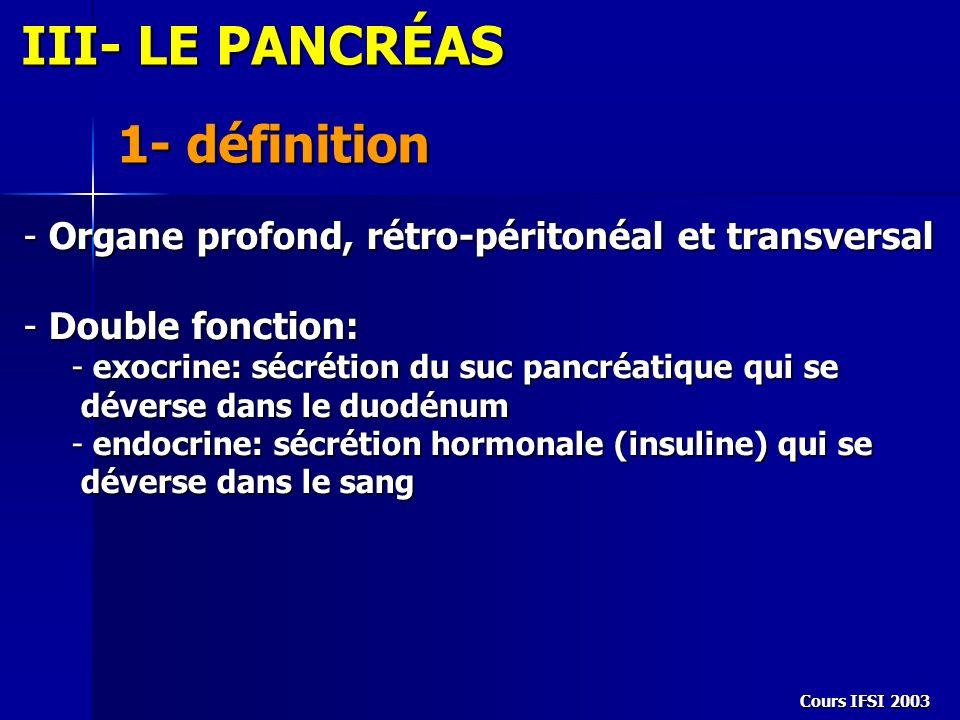Cours IFSI 2003 III- LE PANCRÉAS 1- définition - Organe profond, rétro-péritonéal et transversal - Organe profond, rétro-péritonéal et transversal - D