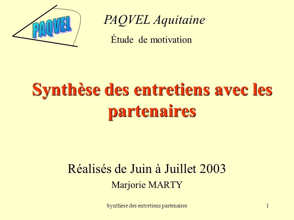 Synthèse des entretiens partenaires1 Synthèse des entretiens avec les partenaires Réalisés de Juin à Juillet 2003 Marjorie MARTY PAQVEL Aquitaine Étude de motivation