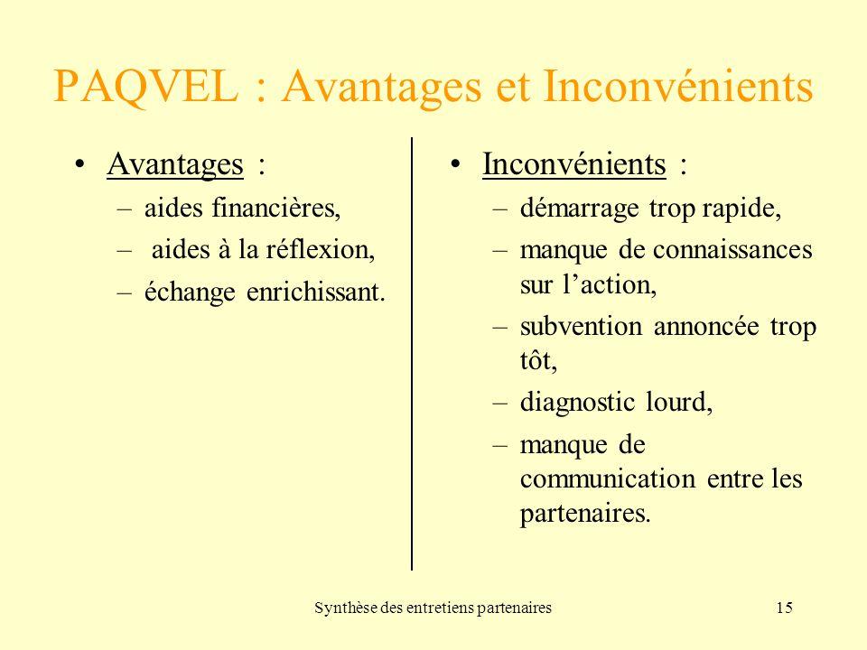 Synthèse des entretiens partenaires15 PAQVEL : Avantages et Inconvénients Avantages : –aides financières, – aides à la réflexion, –échange enrichissant.