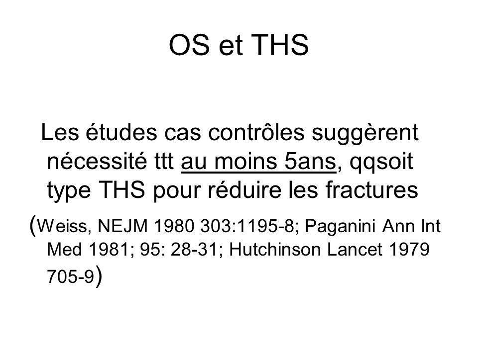 OS et THS Les études cas contrôles suggèrent nécessité ttt au moins 5ans, qqsoit type THS pour réduire les fractures ( Weiss, NEJM 1980 303:1195-8; Pa