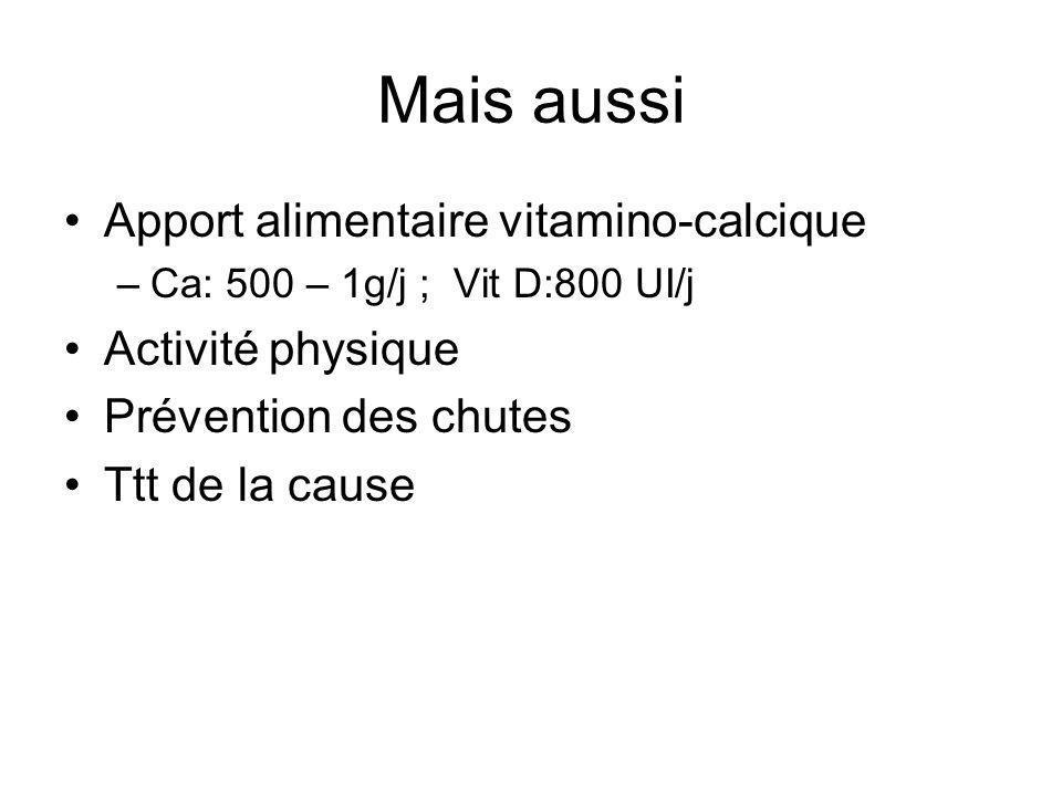 Mais aussi Apport alimentaire vitamino-calcique –Ca: 500 – 1g/j ; Vit D:800 UI/j Activité physique Prévention des chutes Ttt de la cause