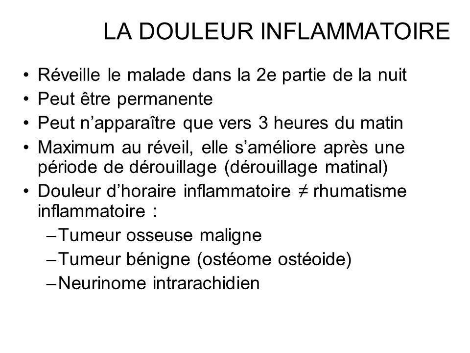 LA DOULEUR INFLAMMATOIRE Réveille le malade dans la 2e partie de la nuit Peut être permanente Peut napparaître que vers 3 heures du matin Maximum au r