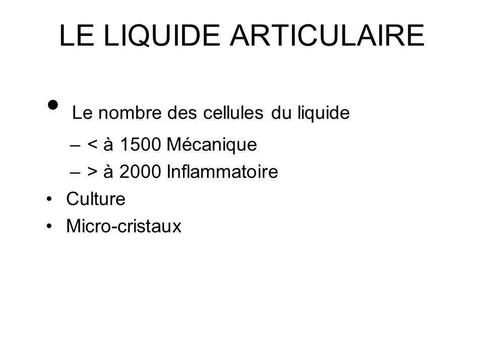 LE LIQUIDE ARTICULAIRE Le nombre des cellules du liquide – < à 1500 Mécanique – > à 2000 Inflammatoire Culture Micro-cristaux