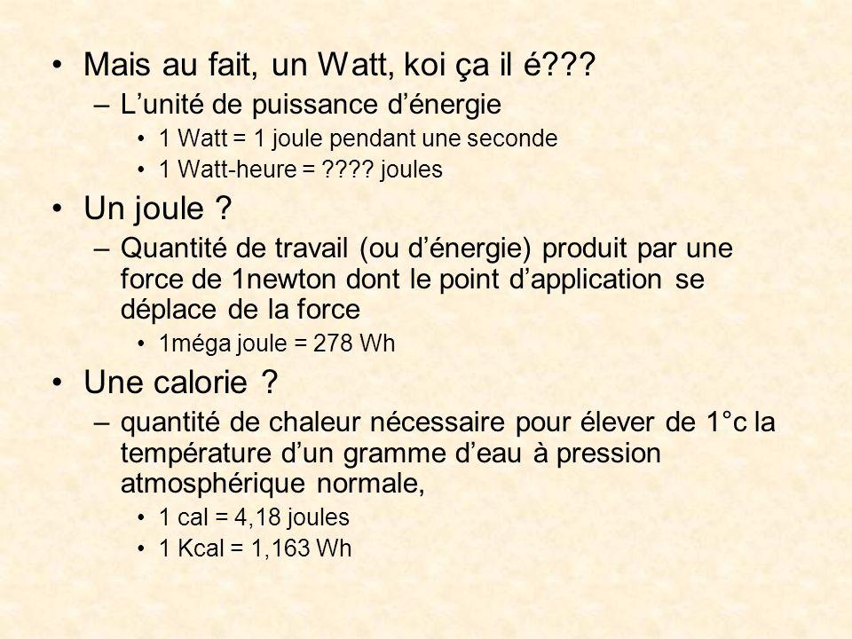 Mais au fait, un Watt, koi ça il é??? –Lunité de puissance dénergie 1 Watt = 1 joule pendant une seconde 1 Watt-heure = ???? joules Un joule ? –Quanti