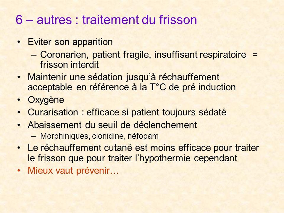 6 – autres : traitement du frisson Eviter son apparition –Coronarien, patient fragile, insuffisant respiratoire = frisson interdit Maintenir une sédat