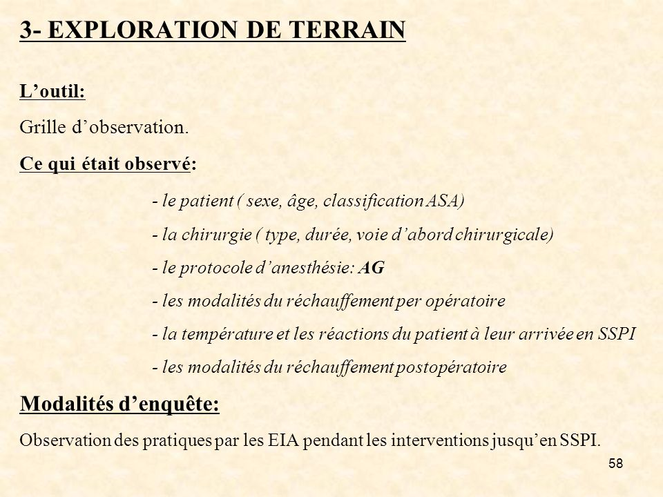 58 3- EXPLORATION DE TERRAIN Loutil: Grille dobservation. Ce qui était observé: - le patient ( sexe, âge, classification ASA) - la chirurgie ( type, d
