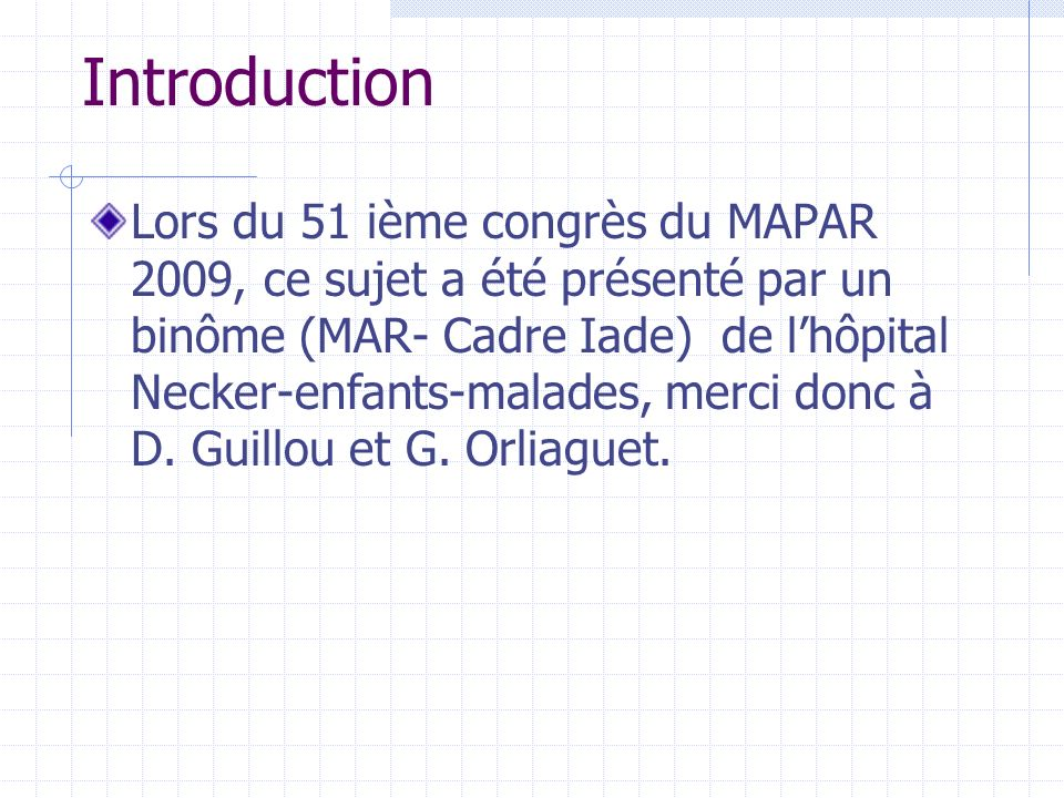 Introduction Lors du 51 ième congrès du MAPAR 2009, ce sujet a été présenté par un binôme (MAR- Cadre Iade) de lhôpital Necker-enfants-malades, merci