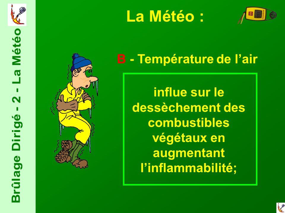 La Météo : B - Température de lair influe sur le dessèchement des combustibles végétaux en augmentant linflammabilité;