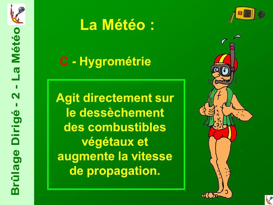 La Météo : C - Hygrométrie Agit directement sur le dessèchement des combustibles végétaux et augmente la vitesse de propagation.