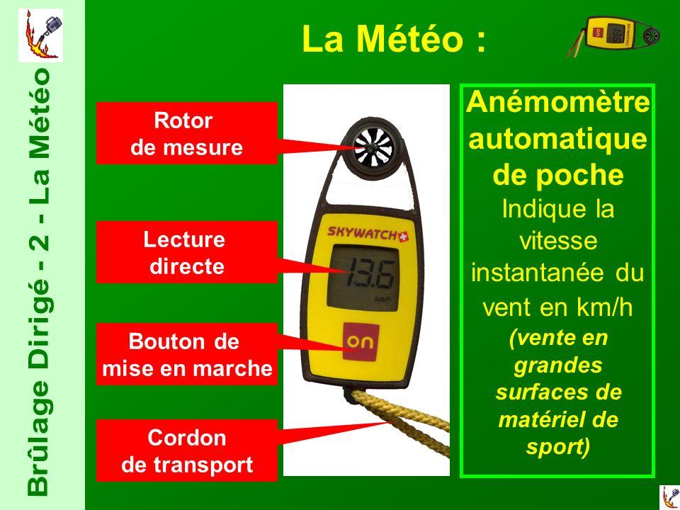 La Météo : Anémomètre automatique de poche Indique la vitesse instantanée du vent en km/h (vente en grandes surfaces de matériel de sport) Bouton de mise en marche Rotor de mesure Lecture directe Cordon de transport