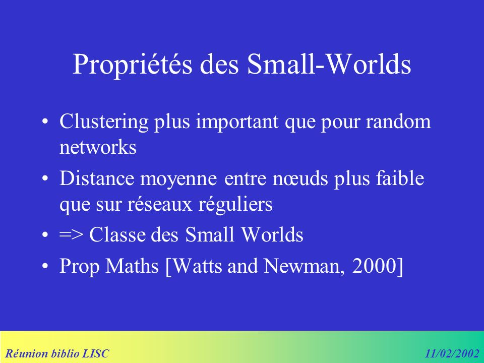 Réunion biblio LISC11/02/2002 Propriétés des Small-Worlds Clustering plus important que pour random networks Distance moyenne entre nœuds plus faible que sur réseaux réguliers => Classe des Small Worlds Prop Maths [Watts and Newman, 2000]