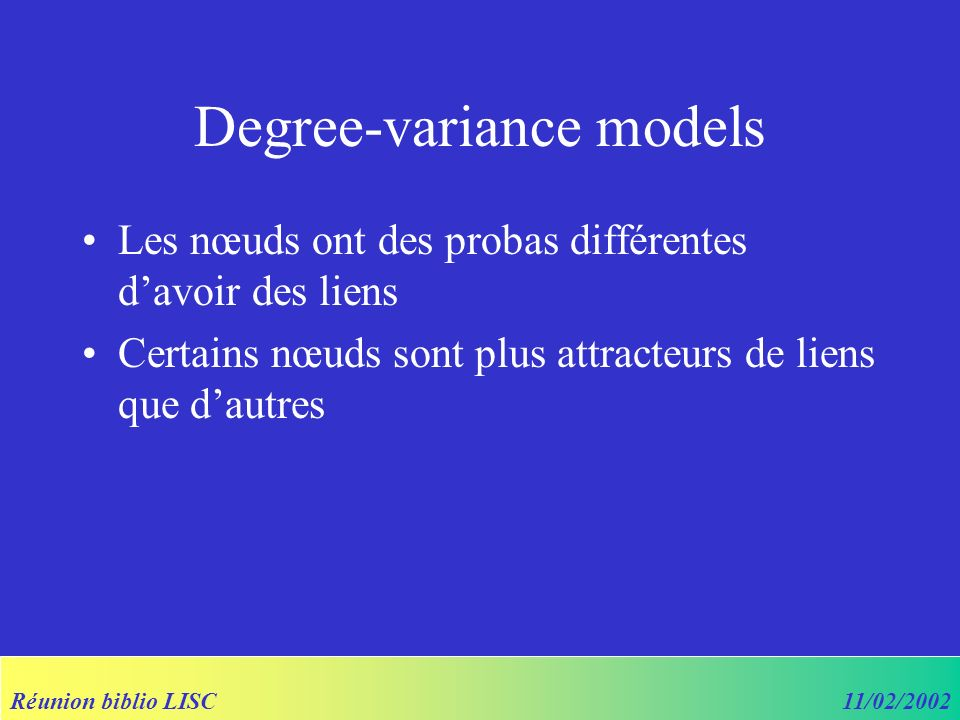 Réunion biblio LISC11/02/2002 Degree-variance models Les nœuds ont des probas différentes davoir des liens Certains nœuds sont plus attracteurs de liens que dautres