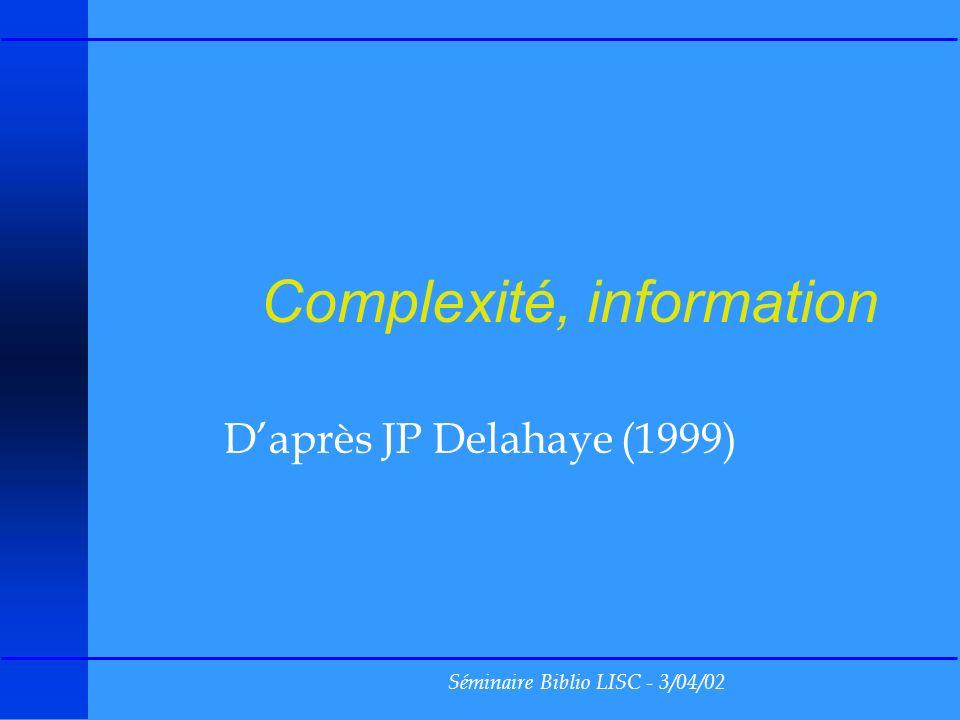 Séminaire Biblio LISC - 3/04/02 Complexité, information Daprès JP Delahaye (1999)