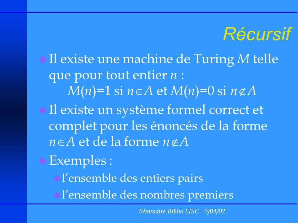 Séminaire Biblio LISC - 3/04/02 Récursif u Il existe une machine de Turing M telle que pour tout entier n : M ( n )=1 si n A et M ( n )=0 si n A u Il existe un système formel correct et complet pour les énoncés de la forme n A et de la forme n A u Exemples : u lensemble des entiers pairs u lensemble des nombres premiers