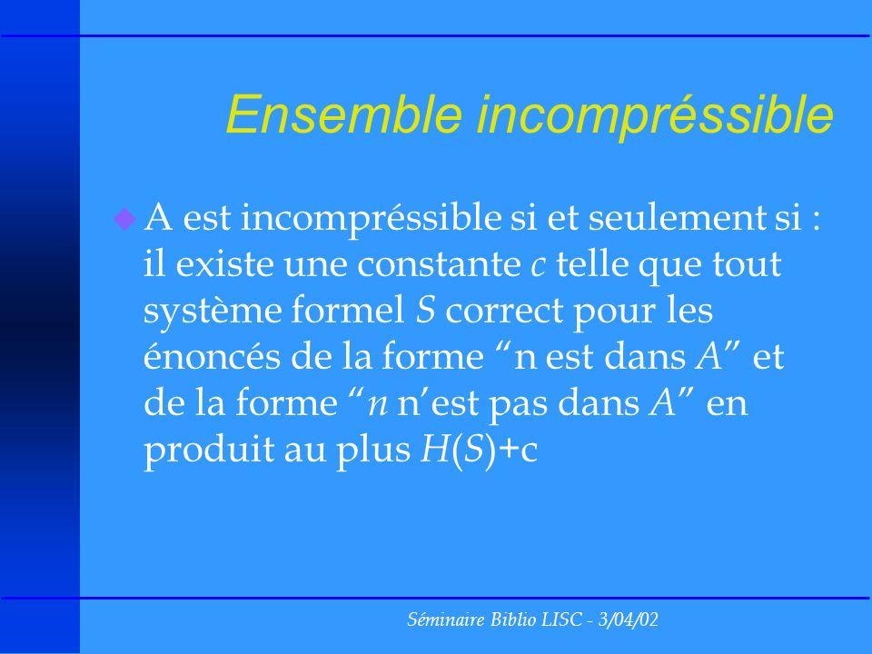Séminaire Biblio LISC - 3/04/02 Ensemble incompréssible u A est incompréssible si et seulement si : il existe une constante c telle que tout système formel S correct pour les énoncés de la forme n est dans A et de la forme n nest pas dans A en produit au plus H ( S )+c