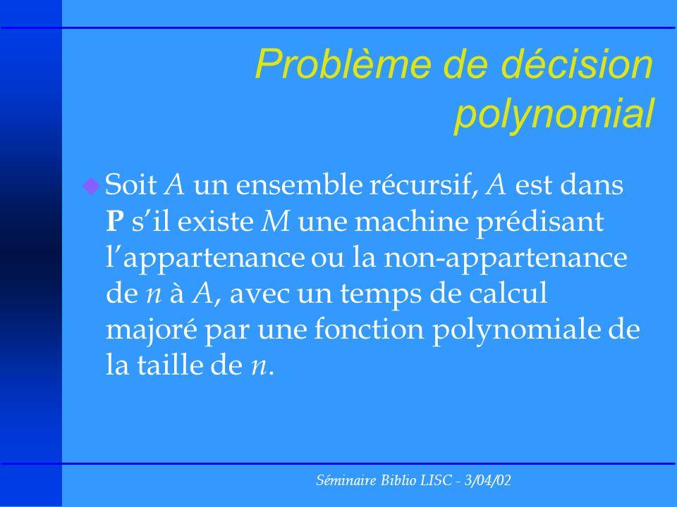 Séminaire Biblio LISC - 3/04/02 Problème de décision polynomial u Soit A un ensemble récursif, A est dans P sil existe M une machine prédisant lappartenance ou la non-appartenance de n à A, avec un temps de calcul majoré par une fonction polynomiale de la taille de n.