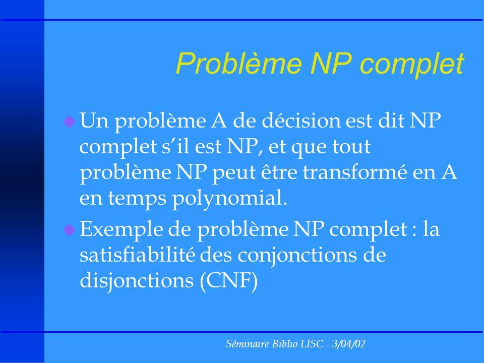 Séminaire Biblio LISC - 3/04/02 Problème NP complet u Un problème A de décision est dit NP complet sil est NP, et que tout problème NP peut être transformé en A en temps polynomial.