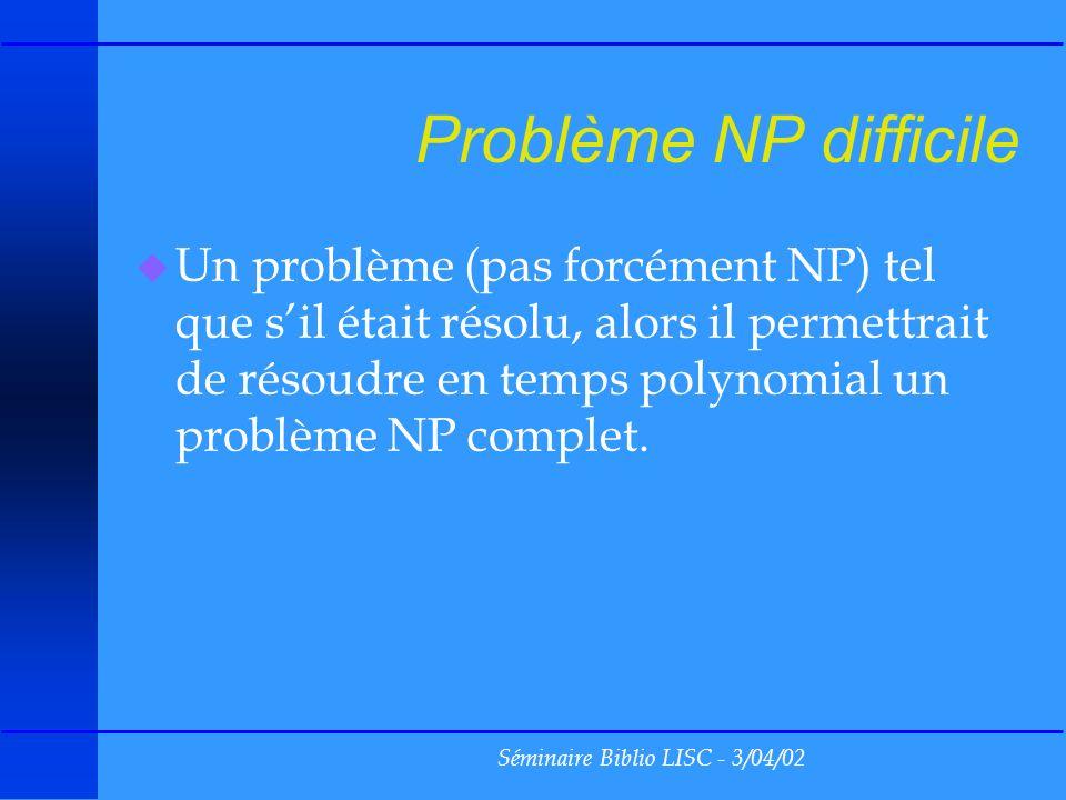 Séminaire Biblio LISC - 3/04/02 Problème NP difficile u Un problème (pas forcément NP) tel que sil était résolu, alors il permettrait de résoudre en temps polynomial un problème NP complet.