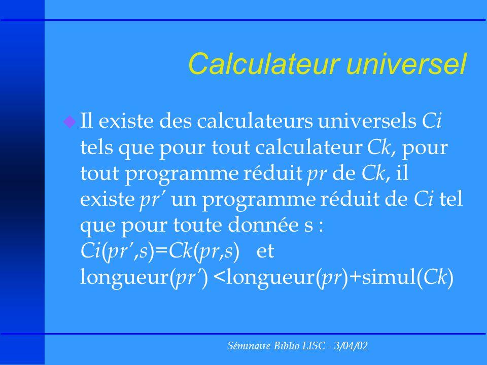 Séminaire Biblio LISC - 3/04/02 Calculateur universel u Il existe des calculateurs universels Ci tels que pour tout calculateur Ck, pour tout programme réduit pr de Ck, il existe pr un programme réduit de Ci tel que pour toute donnée s : Ci ( pr, s )= Ck ( pr, s ) et longueur( pr ) <longueur( pr )+simul( Ck )