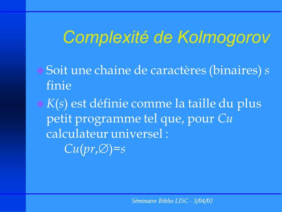 Séminaire Biblio LISC - 3/04/02 Complexité de Kolmogorov u Soit une chaine de caractères (binaires) s finie u K ( s ) est définie comme la taille du plus petit programme tel que, pour Cu calculateur universel : Cu ( pr, )= s