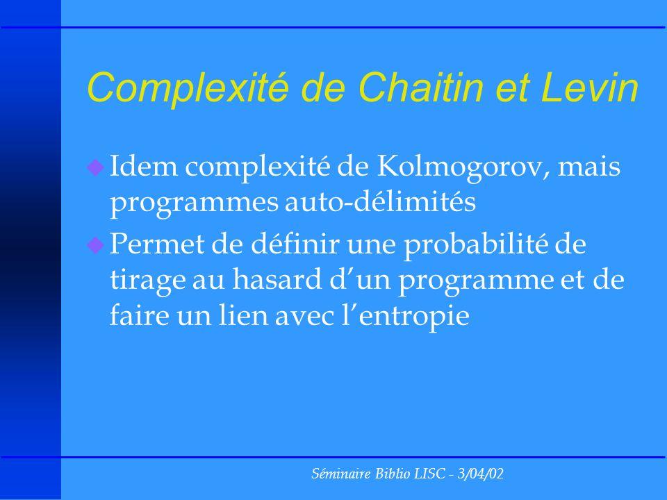 Séminaire Biblio LISC - 3/04/02 Théorie de linformation de Shannon u La quantité dinformation correspond à la longueur moyenne des programmes minimaux permettant de de reconstituer des chaines s de caractères c i dont les probabilités dapparition sont p i valeur : longueur( s )(- p i log p i )