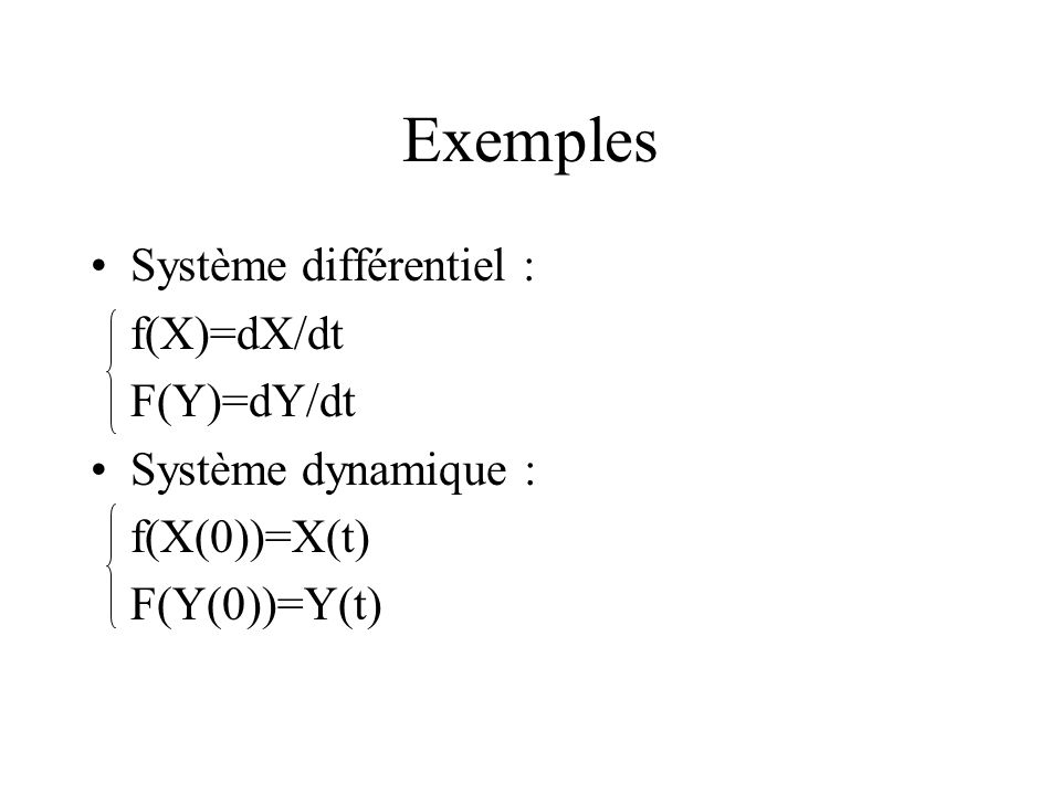 Exemples Système différentiel : f(X)=dX/dt F(Y)=dY/dt Système dynamique : f(X(0))=X(t) F(Y(0))=Y(t)