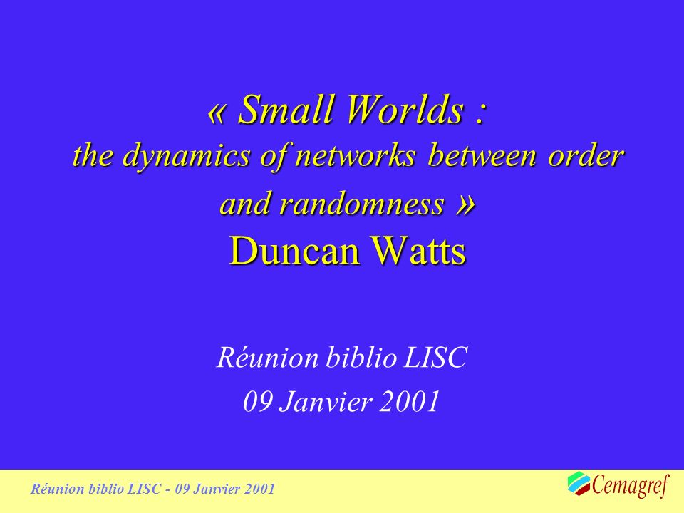 1 Réunion biblio LISC - 09 Janvier 2001 « Small Worlds : the dynamics of networks between order and randomness » Duncan Watts Réunion biblio LISC 09 Janvier 2001