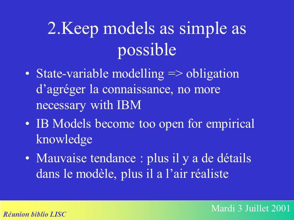 Réunion biblio LISC Mardi 3 Juillet 2001 2.Keep models as simple as possible State-variable modelling => obligation dagréger la connaissance, no more necessary with IBM IB Models become too open for empirical knowledge Mauvaise tendance : plus il y a de détails dans le modèle, plus il a lair réaliste