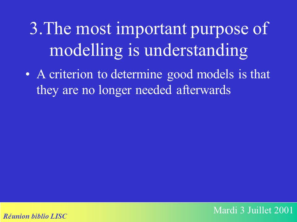 Réunion biblio LISC Mardi 3 Juillet 2001 3.The most important purpose of modelling is understanding A criterion to determine good models is that they are no longer needed afterwards