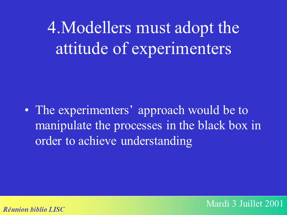 Réunion biblio LISC Mardi 3 Juillet 2001 4.Modellers must adopt the attitude of experimenters The experimenters approach would be to manipulate the processes in the black box in order to achieve understanding