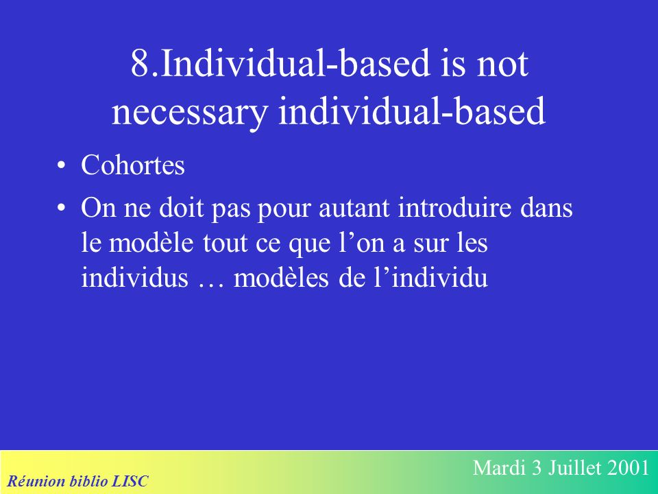 Réunion biblio LISC Mardi 3 Juillet 2001 8.Individual-based is not necessary individual-based Cohortes On ne doit pas pour autant introduire dans le modèle tout ce que lon a sur les individus … modèles de lindividu