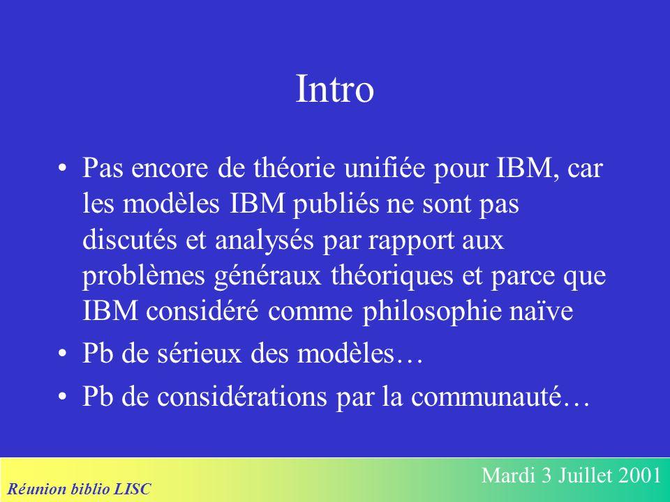 Réunion biblio LISC Mardi 3 Juillet 2001 Intro Pas encore de théorie unifiée pour IBM, car les modèles IBM publiés ne sont pas discutés et analysés par rapport aux problèmes généraux théoriques et parce que IBM considéré comme philosophie naïve Pb de sérieux des modèles… Pb de considérations par la communauté…