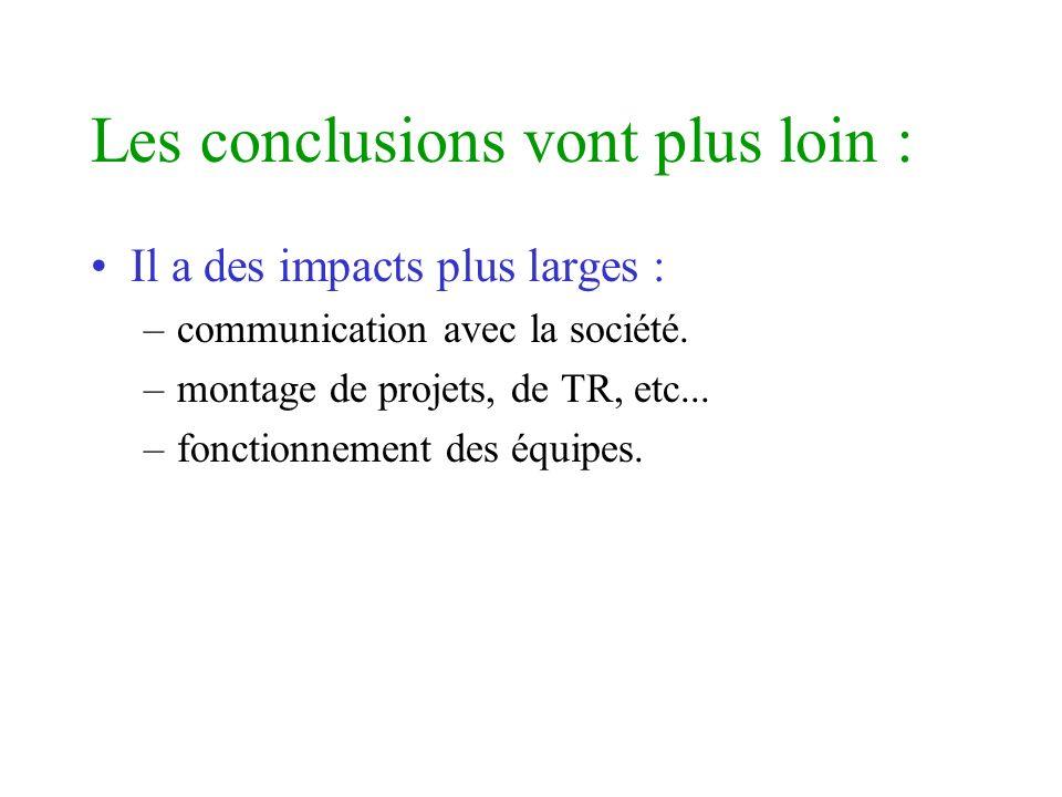 Les conclusions vont plus loin : Il a des impacts plus larges : –communication avec la société. –montage de projets, de TR, etc... –fonctionnement des