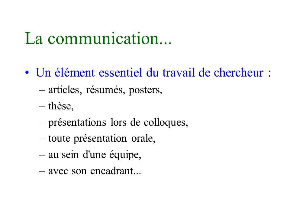 La communication... Un élément essentiel du travail de chercheur : –articles, résumés, posters, –thèse, –présentations lors de colloques, –toute prése