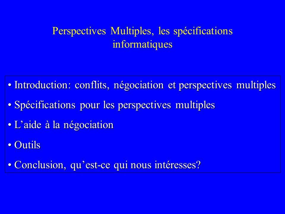 Perspectives Multiples, les spécifications informatiques Introduction: conflits, négociation et perspectives multiples Introduction: conflits, négocia