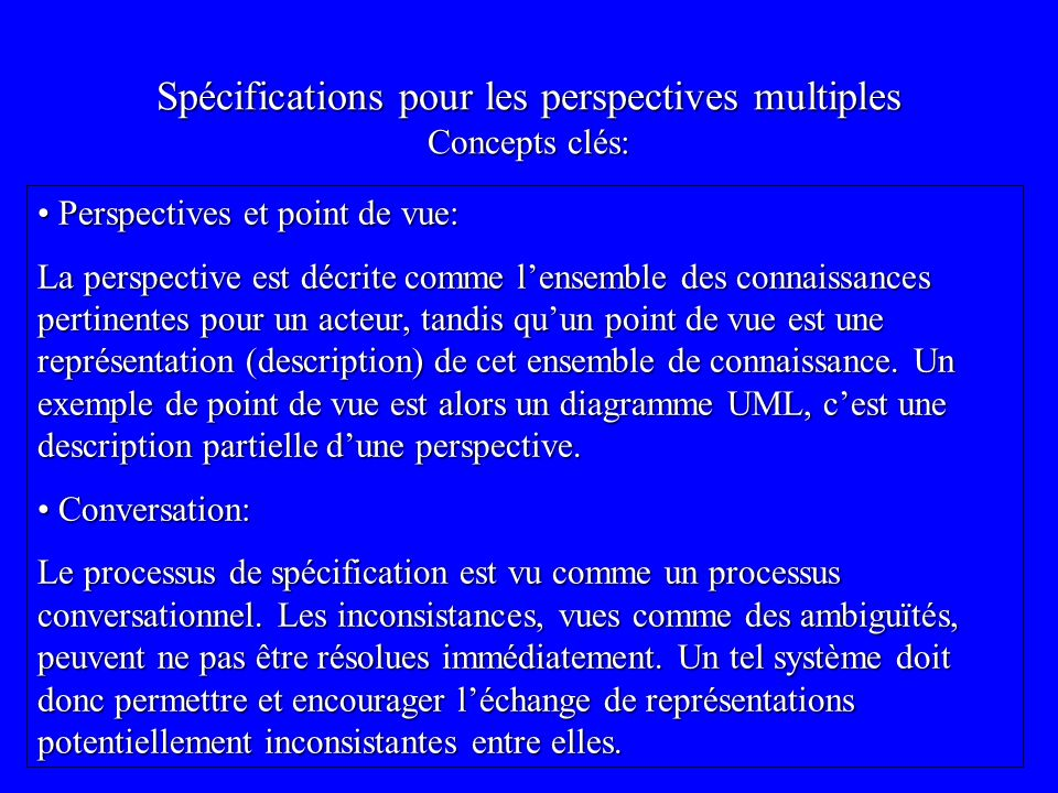 Spécifications pour les perspectives multiples Concepts clés: Perspectives et point de vue: Perspectives et point de vue: La perspective est décrite comme lensemble des connaissances pertinentes pour un acteur, tandis quun point de vue est une représentation (description) de cet ensemble de connaissance.